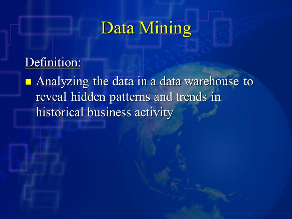 Data Mining Definition: Analyzing the data in a data warehouse to reveal hidden patterns and trends in historical business activity Analyzing the data in a data warehouse to reveal hidden patterns and trends in historical business activity