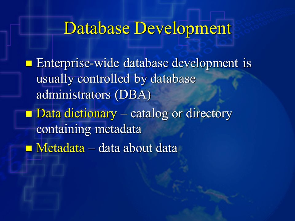 Database Development Enterprise-wide database development is usually controlled by database administrators (DBA) Enterprise-wide database development is usually controlled by database administrators (DBA) Data dictionary – catalog or directory containing metadata Data dictionary – catalog or directory containing metadata Metadata – data about data Metadata – data about data