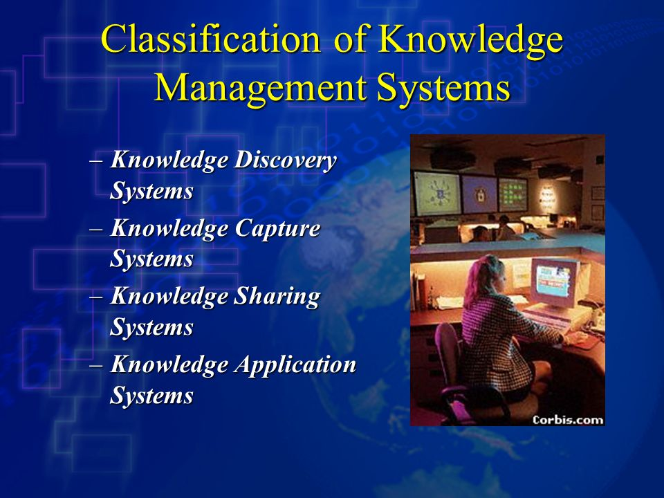 Classification of Knowledge Management Systems –Knowledge Discovery Systems –Knowledge Capture Systems –Knowledge Sharing Systems –Knowledge Application Systems