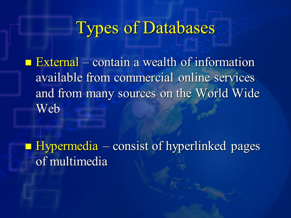 Types of Databases External – contain a wealth of information available from commercial online services and from many sources on the World Wide Web External – contain a wealth of information available from commercial online services and from many sources on the World Wide Web Hypermedia – consist of hyperlinked pages of multimedia Hypermedia – consist of hyperlinked pages of multimedia
