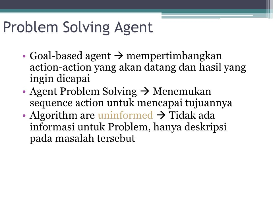 Simple Problem Solving Agent Function Simple-Problem-Solving-Agent(percept) return an action Input : percept //a percept Static : seq //an action sequence, initially empty state //some description of the current world state goal //a goal, initially null problem //a problem formulation State  Update-State(state, percept) If seq is empty then do goal  Formulate-Goal(state) problem  Formulate-Problem(state,goal) seq  Search(Problem) Action  First(seq) Seq  Rest(seq) Return action