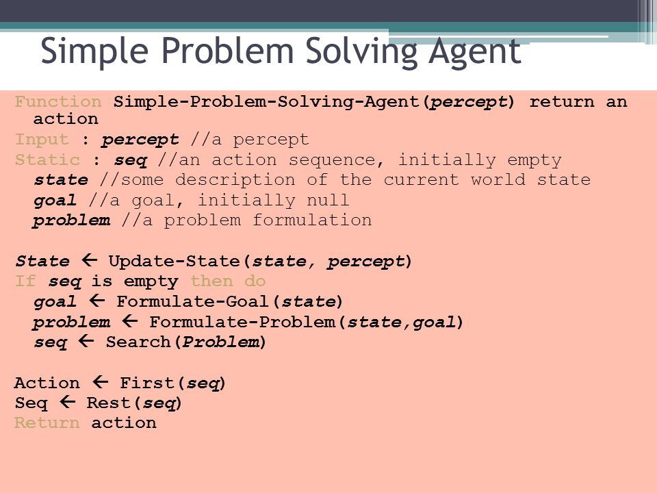 Simple Problem Solving Agent Function Simple-Problem-Solving-Agent(percept) return an action Input : percept //a percept Static : seq //an action sequ
