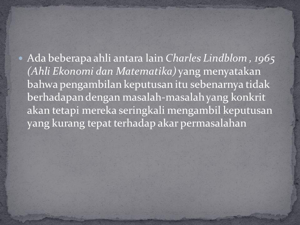 Ada beberapa ahli antara lain Charles Lindblom, 1965 (Ahli Ekonomi dan Matematika) yang menyatakan bahwa pengambilan keputusan itu sebenarnya tidak be