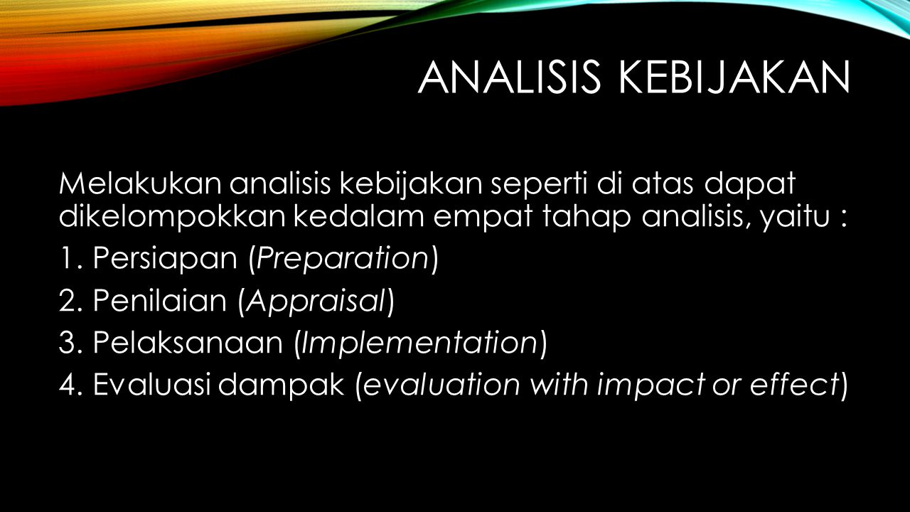 ANALISIS KEBIJAKAN Melakukan analisis kebijakan seperti di atas dapat dikelompokkan kedalam empat tahap analisis, yaitu : 1.Persiapan (Preparation) 2.