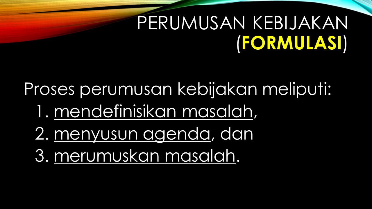 PERUMUSAN KEBIJAKAN ( FORMULASI ) Proses perumusan kebijakan meliputi: 1. mendefinisikan masalah, 2. menyusun agenda, dan 3. merumuskan masalah.