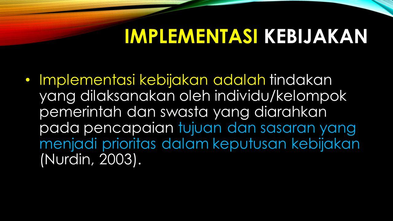 IMPLEMENTASI KEBIJAKAN Implementasi kebijakan adalah tindakan yang dilaksanakan oleh individu/kelompok pemerintah dan swasta yang diarahkan pada penca