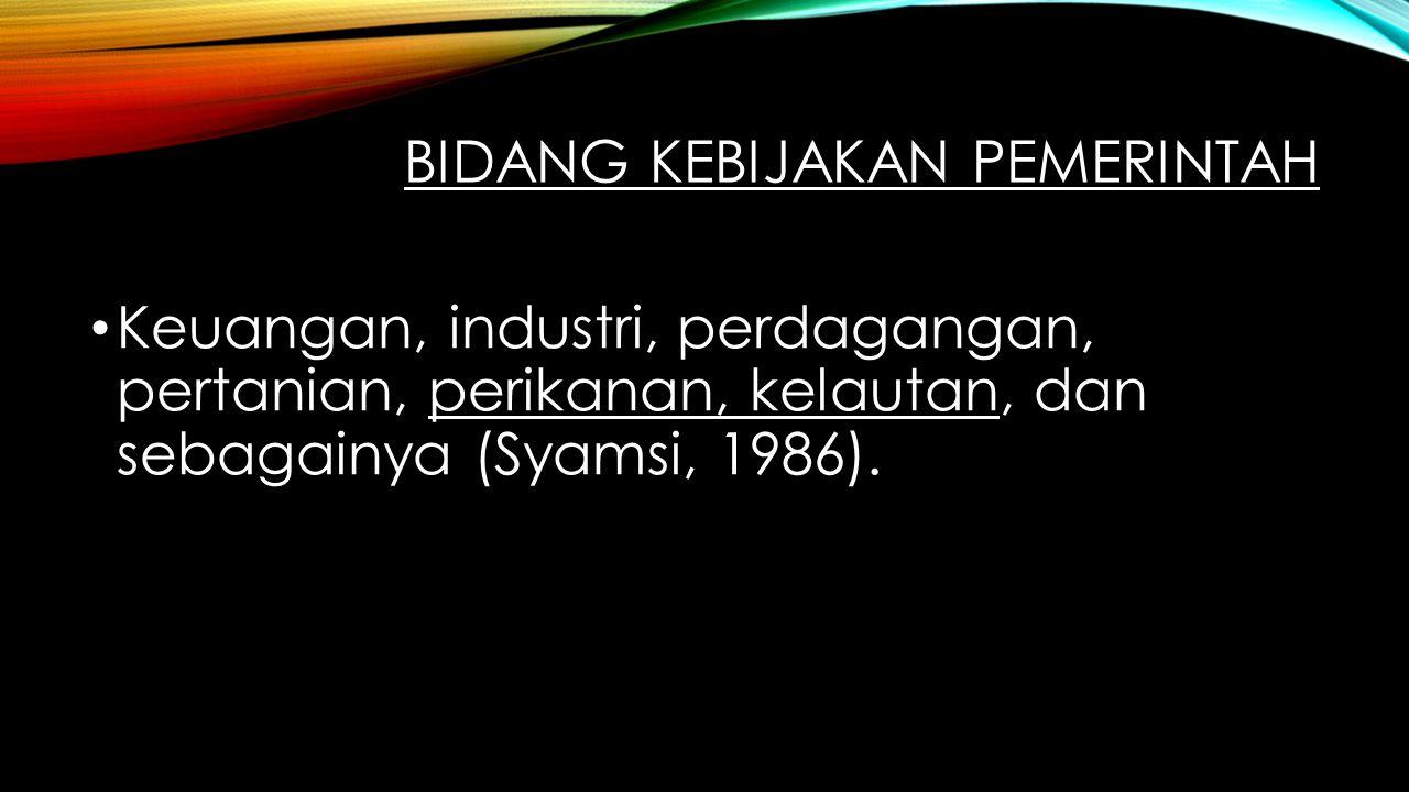 BIDANG KEBIJAKAN PEMERINTAH Keuangan, industri, perdagangan, pertanian, perikanan, kelautan, dan sebagainya (Syamsi, 1986).