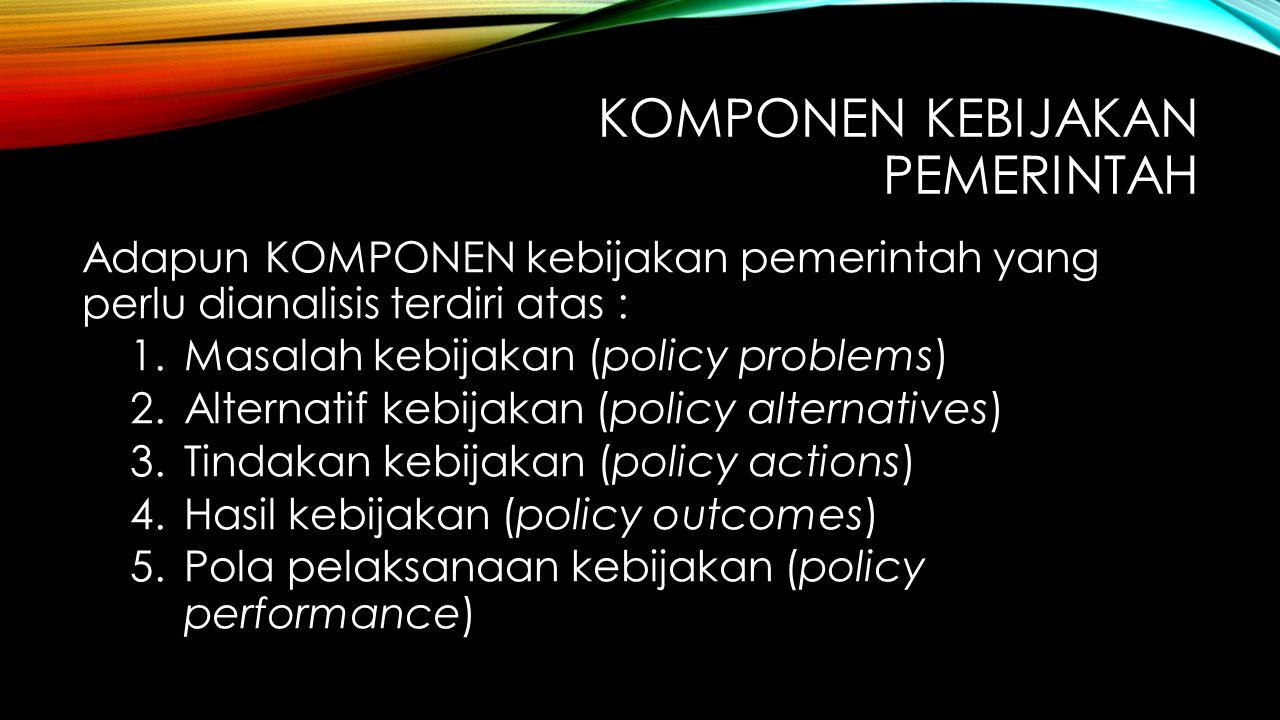 KOMPONEN KEBIJAKAN PEMERINTAH Adapun KOMPONEN kebijakan pemerintah yang perlu dianalisis terdiri atas : 1.Masalah kebijakan (policy problems) 2.Altern