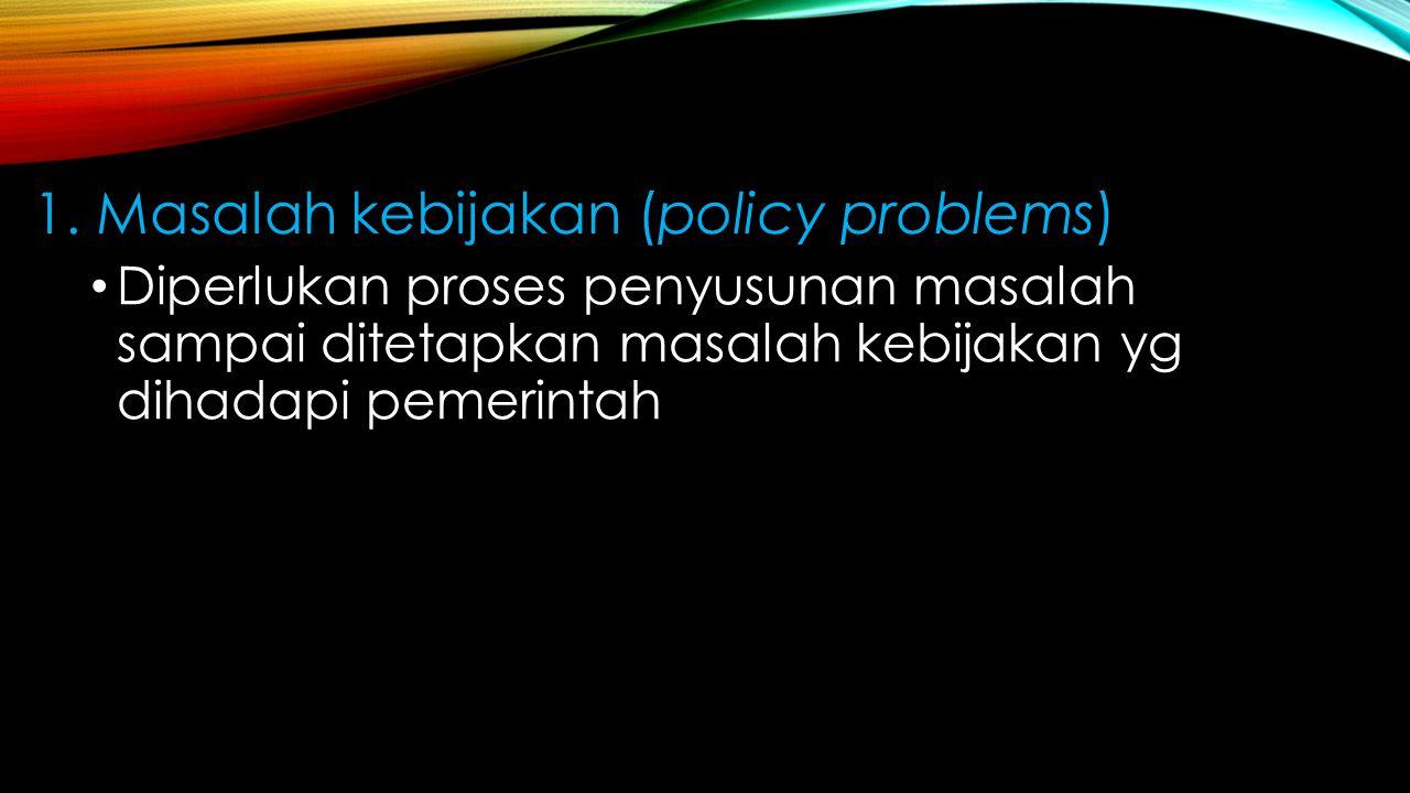 Diperlukan proses penyusunan masalah sampai ditetapkan masalah kebijakan yg dihadapi pemerintah 1. Masalah kebijakan (policy problems)