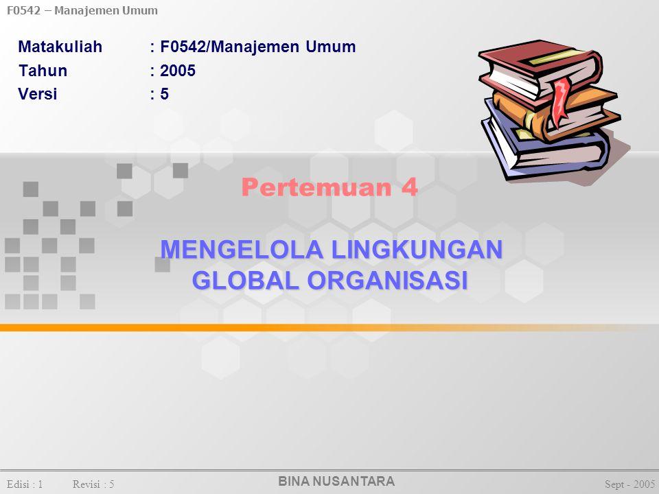 BINA NUSANTARA F0542 – Manajemen Umum Edisi : 1Revisi : 5Sept - 2005 MENGELOLA LINGKUNGAN GLOBAL ORGANISASI Pertemuan 4 MENGELOLA LINGKUNGAN GLOBAL ORGANISASI Matakuliah: F0542/Manajemen Umum Tahun: 2005 Versi: 5