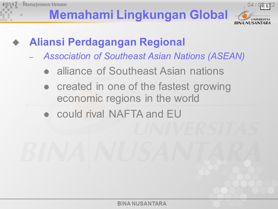 BINA NUSANTARA F0542 – Manajemen Umum 04 / 08 - 22  Aliansi Perdagangan Regional – Association of Southeast Asian Nations (ASEAN) alliance of Southeast Asian nations created in one of the fastest growing economic regions in the world could rival NAFTA and EU Memahami Lingkungan Global