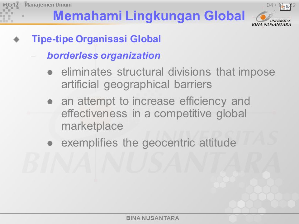 BINA NUSANTARA F0542 – Manajemen Umum 04 / 11 - 22  Tipe-tipe Organisasi Global – borderless organization eliminates structural divisions that impose artificial geographical barriers an attempt to increase efficiency and effectiveness in a competitive global marketplace exemplifies the geocentric attitude Memahami Lingkungan Global
