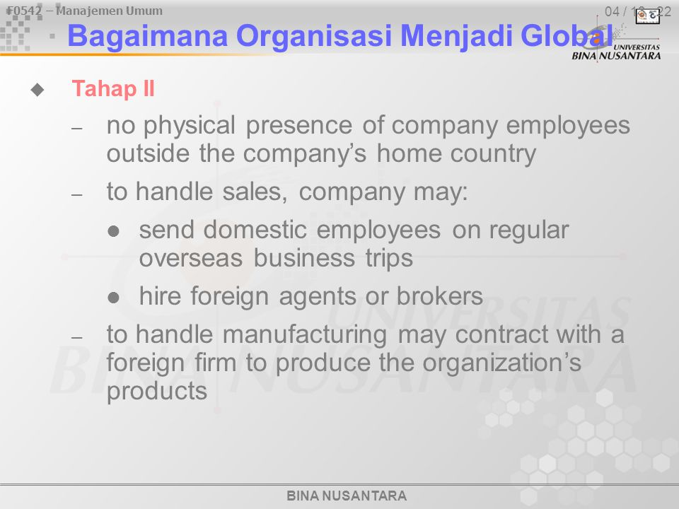BINA NUSANTARA F0542 – Manajemen Umum 04 / 13 - 22  Tahap II – no physical presence of company employees outside the company's home country – to handle sales, company may: send domestic employees on regular overseas business trips hire foreign agents or brokers – to handle manufacturing may contract with a foreign firm to produce the organization's products Bagaimana Organisasi Menjadi Global