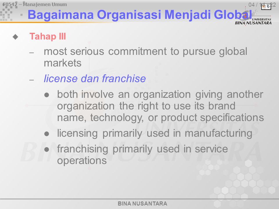 BINA NUSANTARA F0542 – Manajemen Umum 04 / 14 - 22  Tahap III – most serious commitment to pursue global markets – license dan franchise both involve