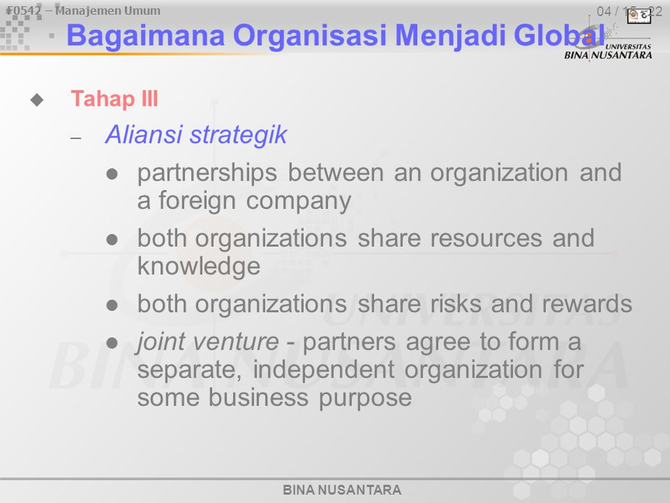 BINA NUSANTARA F0542 – Manajemen Umum 04 / 15 - 22  Tahap III – Aliansi strategik partnerships between an organization and a foreign company both organizations share resources and knowledge both organizations share risks and rewards joint venture - partners agree to form a separate, independent organization for some business purpose Bagaimana Organisasi Menjadi Global