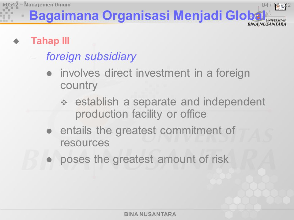 BINA NUSANTARA F0542 – Manajemen Umum 04 / 16 - 22  Tahap III – foreign subsidiary involves direct investment in a foreign country  establish a separate and independent production facility or office entails the greatest commitment of resources poses the greatest amount of risk Bagaimana Organisasi Menjadi Global