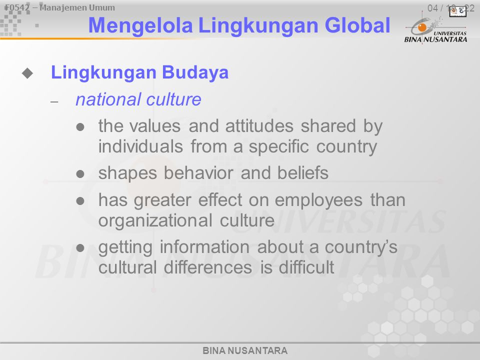 BINA NUSANTARA F0542 – Manajemen Umum 04 / 19 - 22  Lingkungan Budaya – national culture the values and attitudes shared by individuals from a specific country shapes behavior and beliefs has greater effect on employees than organizational culture getting information about a country's cultural differences is difficult Mengelola Lingkungan Global