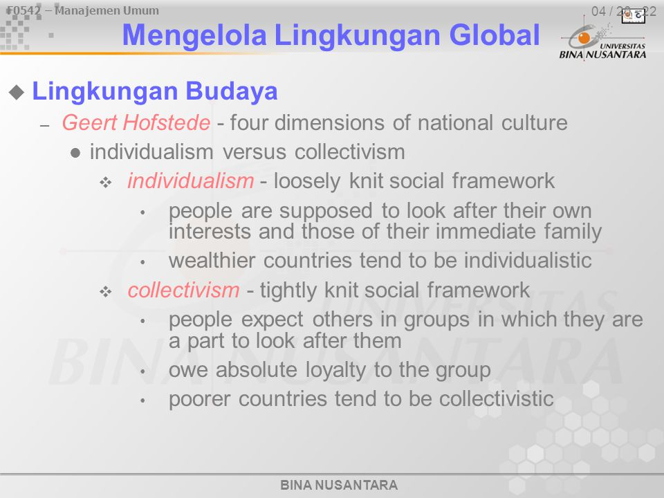 BINA NUSANTARA F0542 – Manajemen Umum 04 / 20 - 22  Lingkungan Budaya – Geert Hofstede - four dimensions of national culture individualism versus collectivism  individualism - loosely knit social framework people are supposed to look after their own interests and those of their immediate family wealthier countries tend to be individualistic  collectivism - tightly knit social framework people expect others in groups in which they are a part to look after them owe absolute loyalty to the group poorer countries tend to be collectivistic Mengelola Lingkungan Global