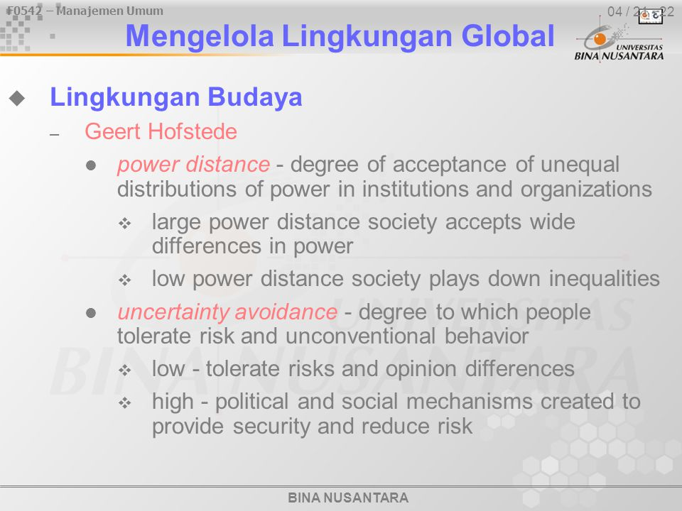 BINA NUSANTARA F0542 – Manajemen Umum 04 / 21 - 22  Lingkungan Budaya – Geert Hofstede power distance - degree of acceptance of unequal distributions of power in institutions and organizations  large power distance society accepts wide differences in power  low power distance society plays down inequalities uncertainty avoidance - degree to which people tolerate risk and unconventional behavior  low - tolerate risks and opinion differences  high - political and social mechanisms created to provide security and reduce risk Mengelola Lingkungan Global