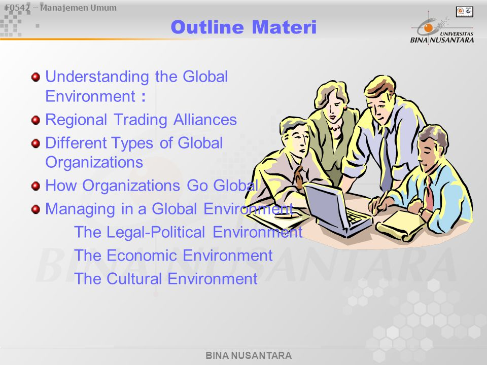 BINA NUSANTARA F0542 – Manajemen Umum Outline Materi Understanding the Global Environment : Regional Trading Alliances Different Types of Global Organizations How Organizations Go Global Managing in a Global Environment The Legal-Political Environment The Economic Environment The Cultural Environment