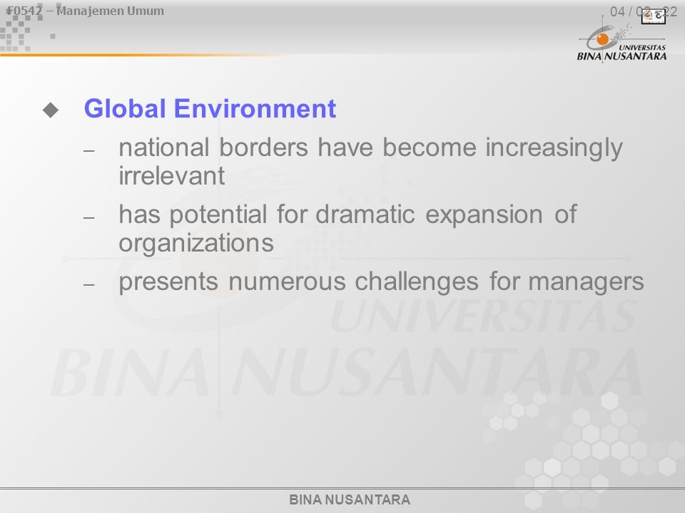 BINA NUSANTARA F0542 – Manajemen Umum 04 / 02 - 22  Global Environment – national borders have become increasingly irrelevant – has potential for dramatic expansion of organizations – presents numerous challenges for managers