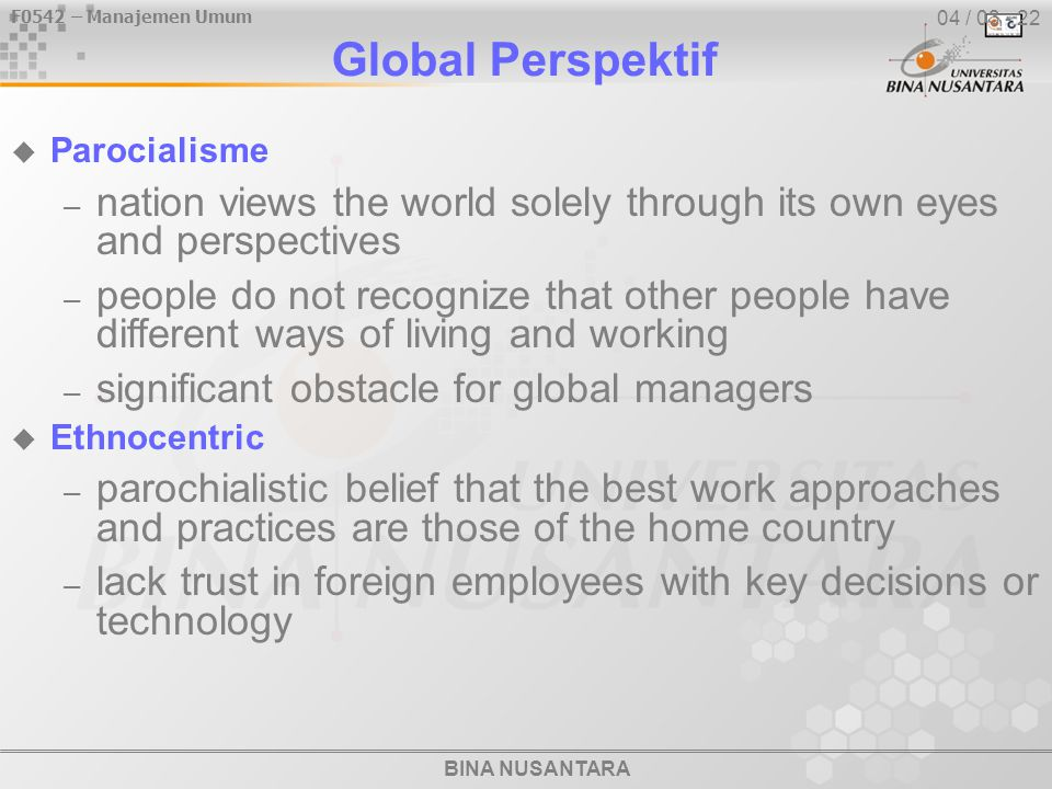 BINA NUSANTARA F0542 – Manajemen Umum 04 / 04 - 22  Polisentric – belief that host-country managers know the best work approaches and practices – let foreign employees determine work practices  Geosentric – focuses on using the best approaches and people from around the globe – look for the best approaches and people regardless of the country of origin Global Perspektif