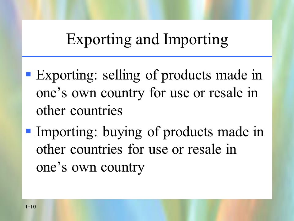 1-10 Exporting and Importing  Exporting: selling of products made in one's own country for use or resale in other countries  Importing: buying of products made in other countries for use or resale in one's own country