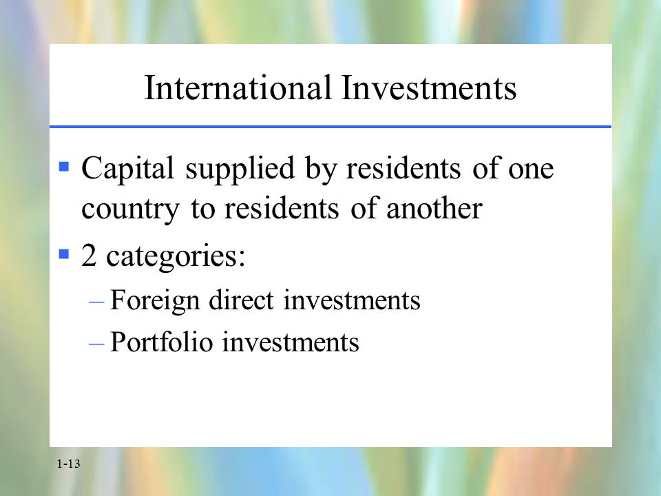 1-13 International Investments  Capital supplied by residents of one country to residents of another  2 categories: –Foreign direct investments –Portfolio investments