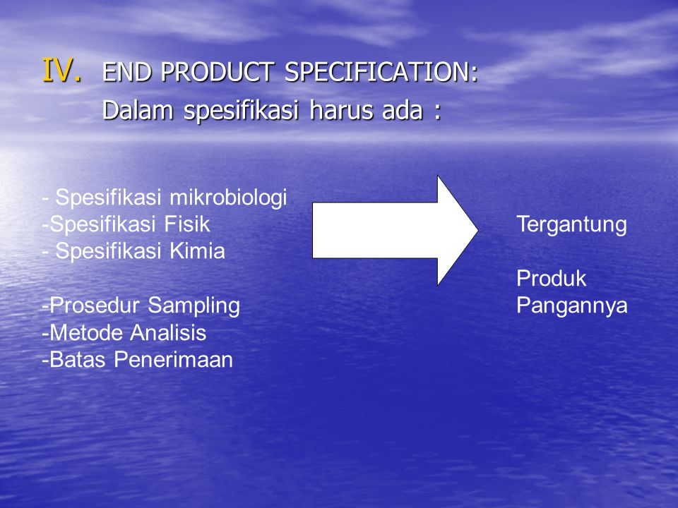 IV. END PRODUCT SPECIFICATION: Dalam spesifikasi harus ada : - Spesifikasi mikrobiologi -Spesifikasi Fisik Tergantung - Spesifikasi Kimia Produk -Pros