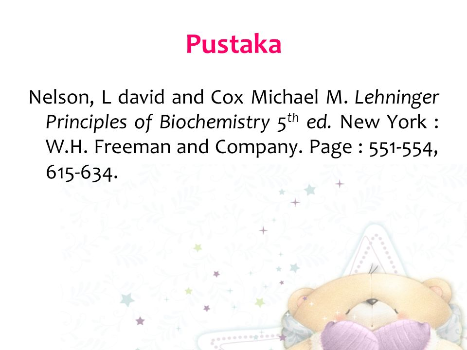 Pustaka Nelson, L david and Cox Michael M. Lehninger Principles of Biochemistry 5 th ed. New York : W.H. Freeman and Company. Page : 551-554, 615-634.