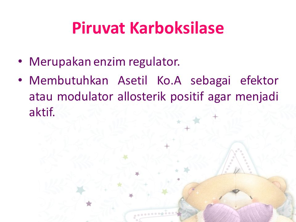 Piruvat Karboksilase Merupakan enzim regulator. Membutuhkan Asetil Ko.A sebagai efektor atau modulator allosterik positif agar menjadi aktif.
