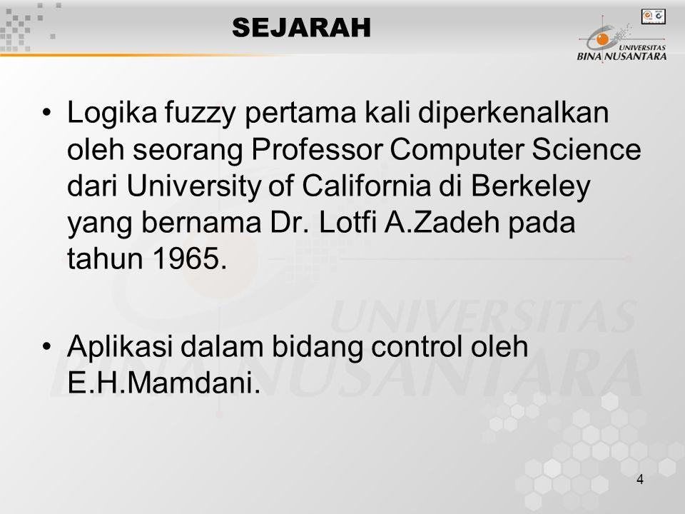 4 SEJARAH Logika fuzzy pertama kali diperkenalkan oleh seorang Professor Computer Science dari University of California di Berkeley yang bernama Dr.