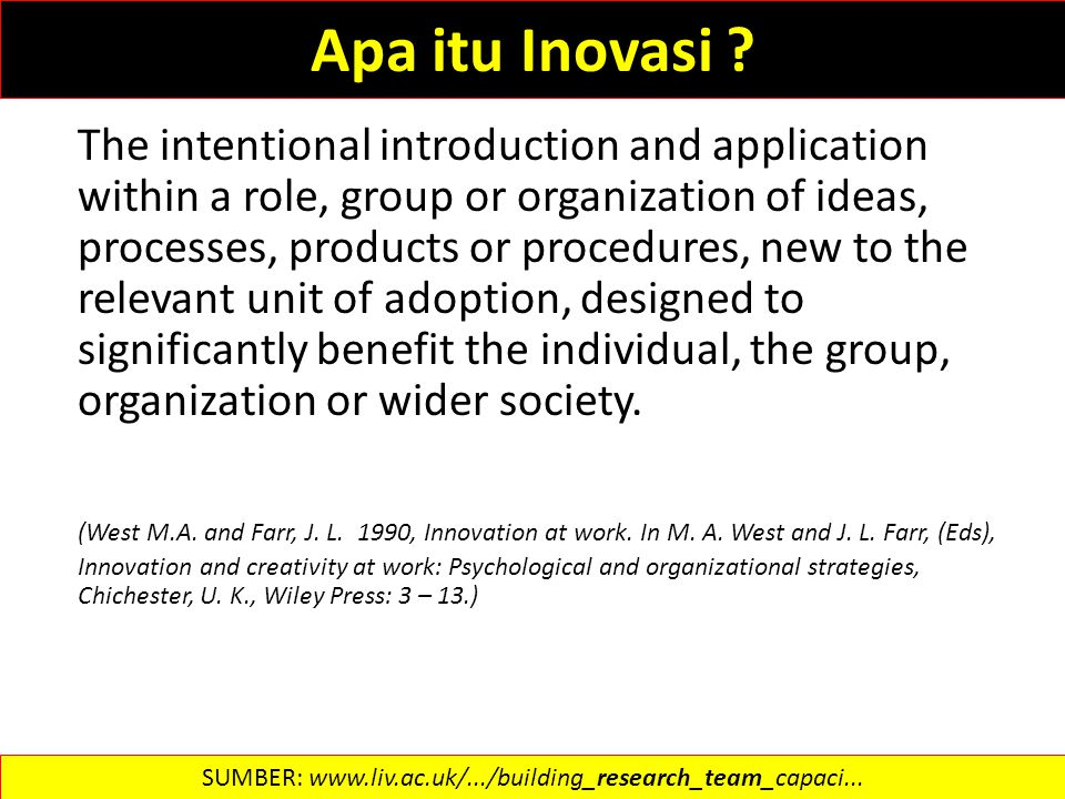 Apa itu Inovasi ? The intentional introduction and application within a role, group or organization of ideas, processes, products or procedures, new t