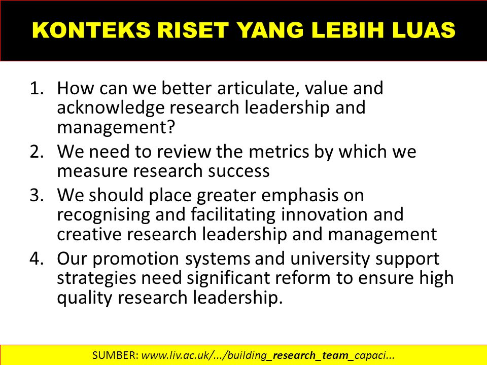 KONTEKS RISET YANG LEBIH LUAS 1.How can we better articulate, value and acknowledge research leadership and management? 2.We need to review the metric