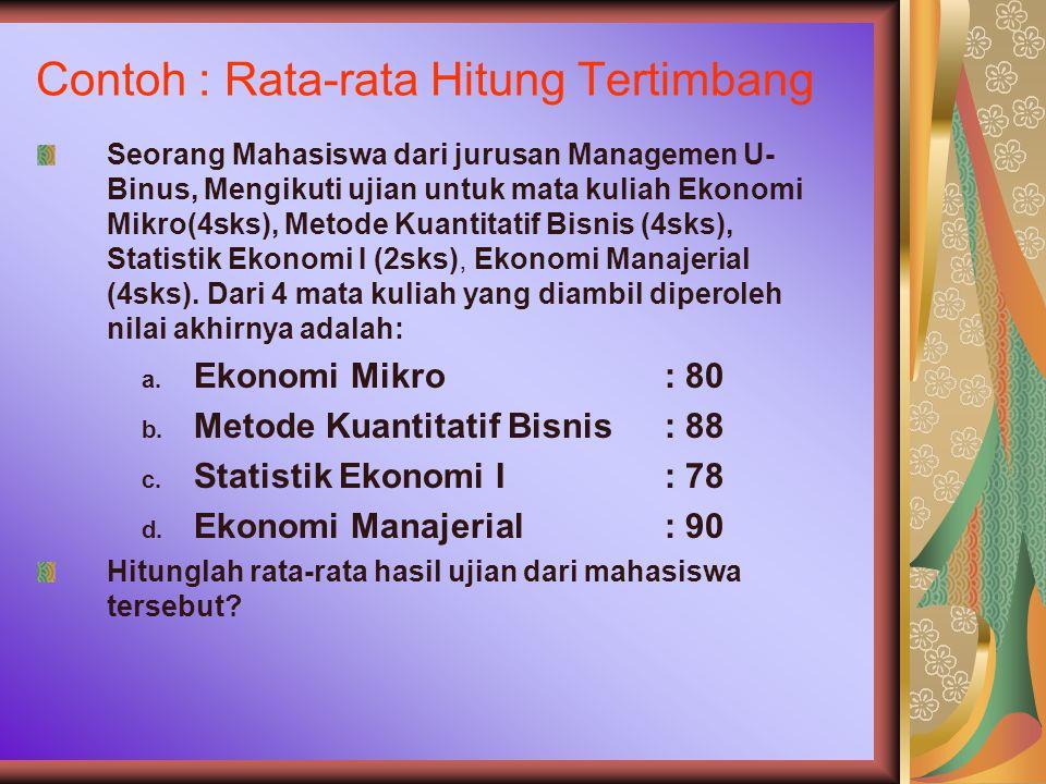 Contoh : Rata-rata Hitung Tertimbang Seorang Mahasiswa dari jurusan Managemen U- Binus, Mengikuti ujian untuk mata kuliah Ekonomi Mikro(4sks), Metode Kuantitatif Bisnis (4sks), Statistik Ekonomi I (2sks), Ekonomi Manajerial (4sks).