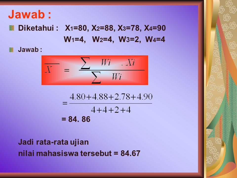 Jawab : Diketahui : X 1 =80, X 2 =88, X 3 =78, X 4 =90 W 1 =4, W 2 =4, W 3 =2, W 4 =4 Jawab : = 84.