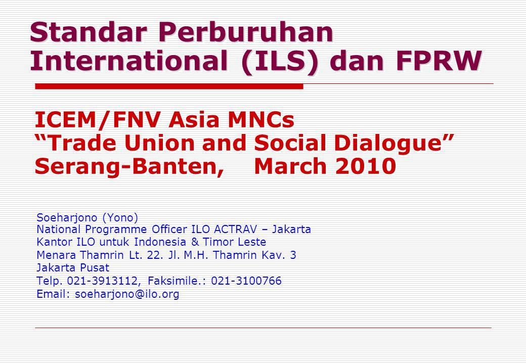 Standar Perburuhan International (ILS) dan FPRW Soeharjono (Yono) National Programme Officer ILO ACTRAV – Jakarta Kantor ILO untuk Indonesia & Timor Leste Menara Thamrin Lt.