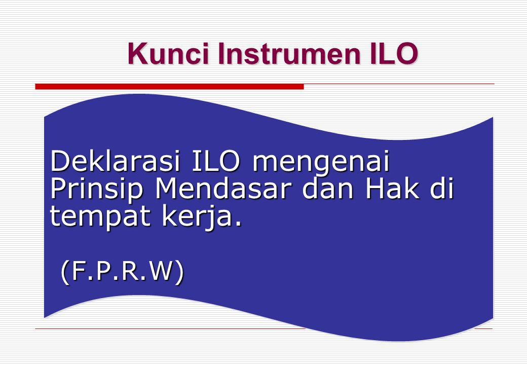 Deklarasi ILO mengenai Prinsip Mendasar dan Hak di tempat kerja. (F.P.R.W) Kunci Instrumen ILO