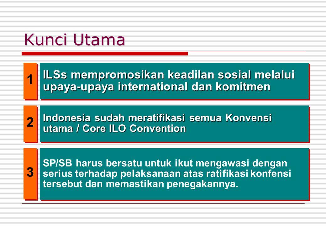 Kunci Utama ILSs mempromosikan keadilan sosial melalui upaya-upaya international dan komitmen Indonesia sudah meratifikasi semua Konvensi utama / Core ILO Convention SP/SB harus bersatu untuk ikut mengawasi dengan serius terhadap pelaksanaan atas ratifikasi konfensi tersebut dan memastikan penegakannya.
