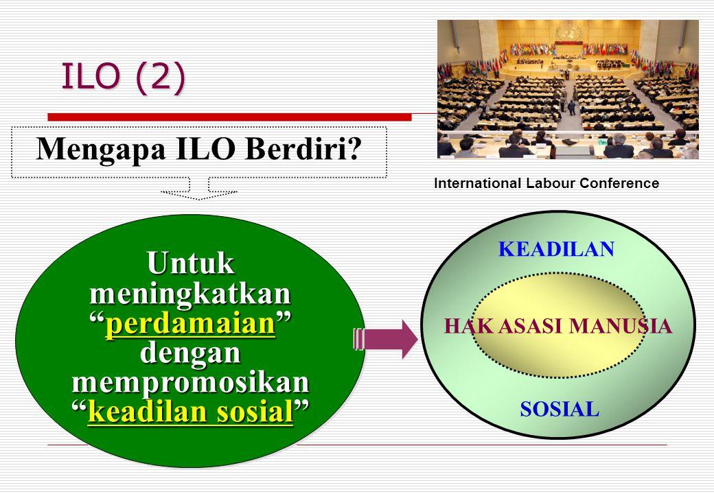 ILO (2) Untuk meningkatkan perdamaian dengan mempromosikan keadilan sosial Untuk meningkatkan perdamaian dengan mempromosikan keadilan sosial Mengapa ILO Berdiri.