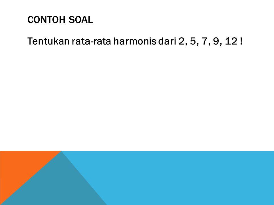 CONTOH SOAL Tentukan rata-rata harmonis dari 2, 5, 7, 9, 12 !