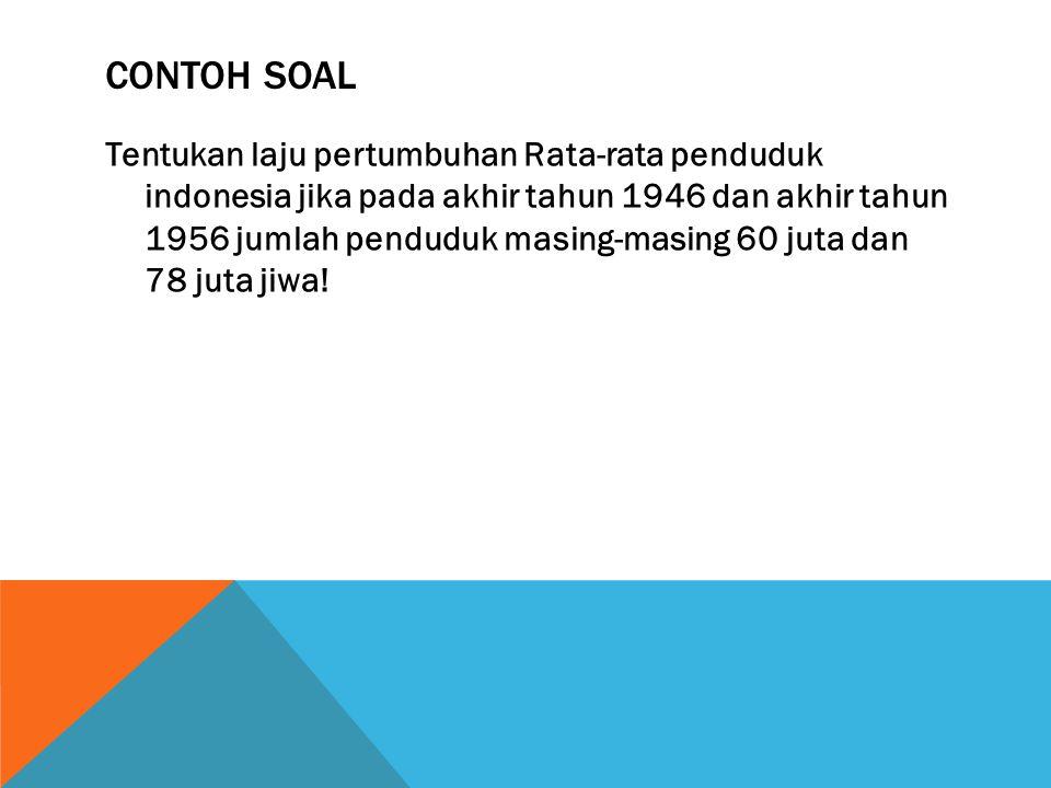 CONTOH SOAL Tentukan laju pertumbuhan Rata-rata penduduk indonesia jika pada akhir tahun 1946 dan akhir tahun 1956 jumlah penduduk masing-masing 60 ju