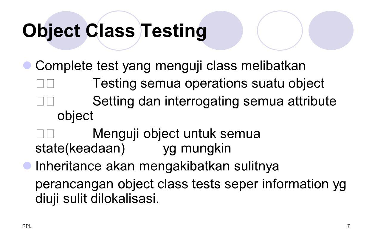 RPL7 Object Class Testing Complete test yang menguji class melibatkan Testing semua operations suatu object Setting dan interrogating semua attribute