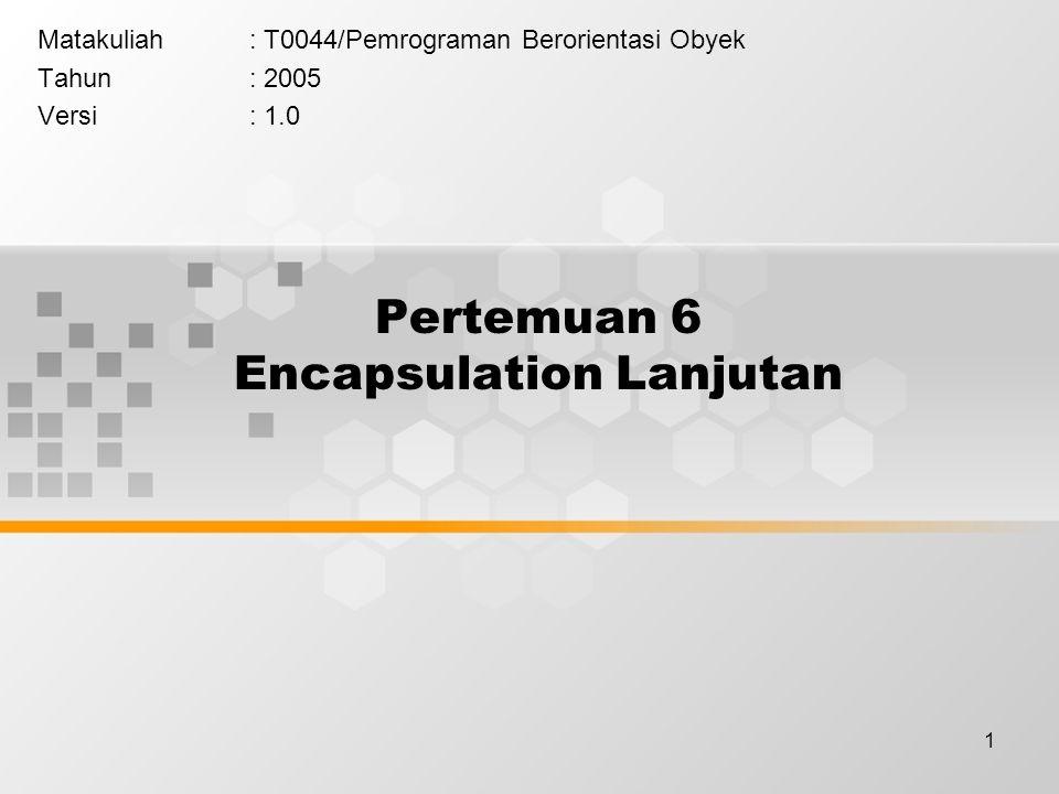 1 Pertemuan 6 Encapsulation Lanjutan Matakuliah: T0044/Pemrograman Berorientasi Obyek Tahun: 2005 Versi: 1.0