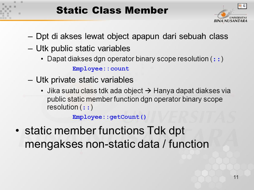 11 Static Class Member –Dpt di akses lewat object apapun dari sebuah class –Utk public static variables Dapat diakses dgn operator binary scope resolution ( :: ) Employee::count –Utk private static variables Jika suatu class tdk ada object  Hanya dapat diakses via public static member function dgn operator binary scope resolution ( :: ) Employee::getCount() static member functions Tdk dpt mengakses non-static data / function