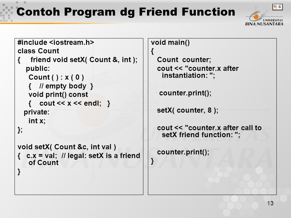 13 Contoh Program dg Friend Function #include class Count { friend void setX( Count &, int ); public: Count ( ) : x ( 0 ) { // empty body } void print() const { cout << x << endl; } private: int x; }; void setX( Count &c, int val ) { c.x = val; // legal: setX is a friend of Count } void main() { Count counter; cout << counter.x after instantiation: ; counter.print(); setX( counter, 8 ); cout << counter.x after call to setX friend function: ; counter.print(); }