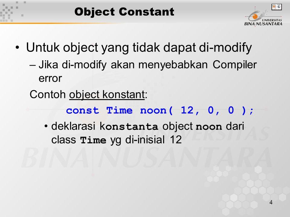4 Object Constant Untuk object yang tidak dapat di-modify –Jika di-modify akan menyebabkan Compiler error Contoh object konstant: const Time noon( 12, 0, 0 ); deklarasi k onstanta object noon dari class Time yg di-inisial 12