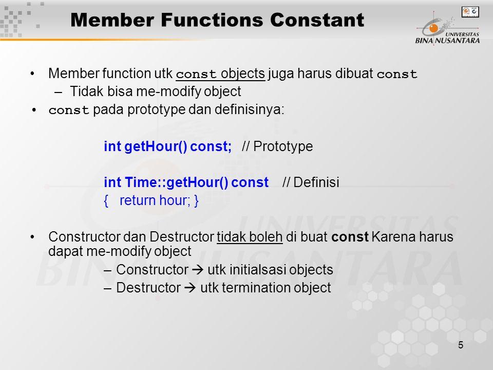 5 Member Functions Constant Member function utk const objects juga harus dibuat const –Tidak bisa me-modify object const pada prototype dan definisinya: int getHour() const; // Prototype int Time::getHour() const // Definisi { return hour; } Constructor dan Destructor tidak boleh di buat const Karena harus dapat me-modify object –Constructor  utk initialsasi objects –Destructor  utk termination object