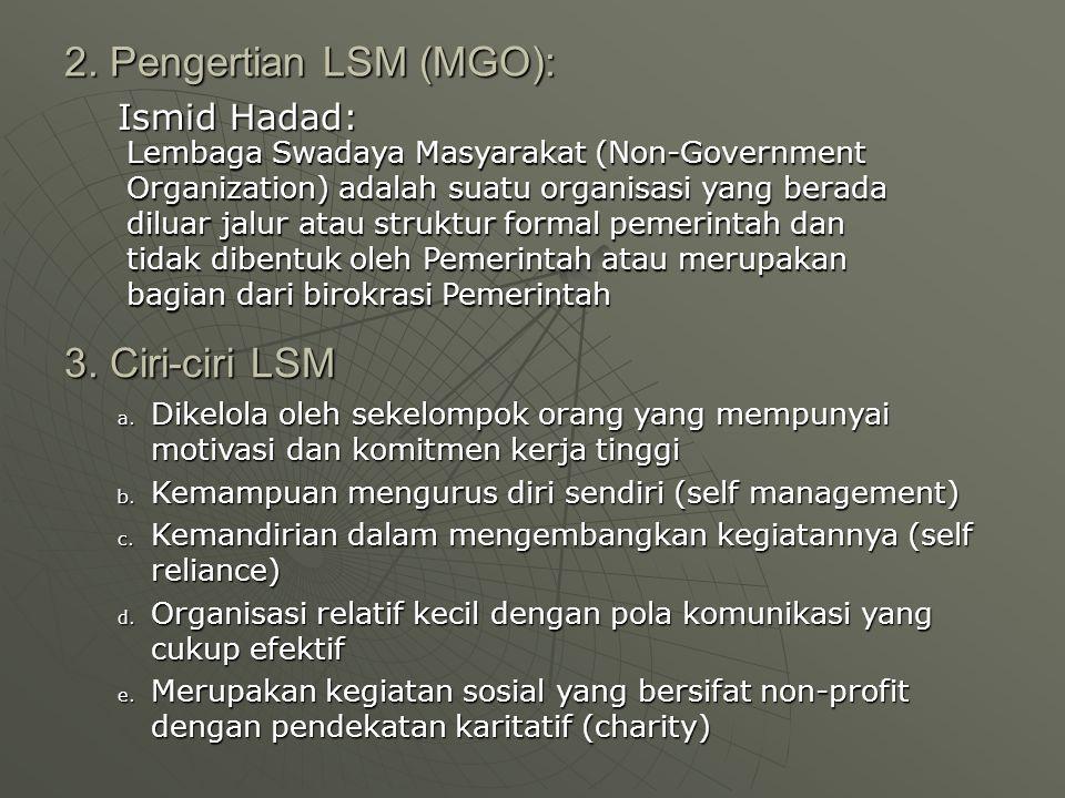 2. Pengertian LSM (MGO): Ismid Hadad: Lembaga Swadaya Masyarakat (Non-Government Organization) adalah suatu organisasi yang berada diluar jalur atau s