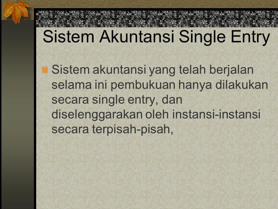 Sistem Akuntansi Single Entry Sistem akuntansi yang telah berjalan selama ini pembukuan hanya dilakukan secara single entry, dan diselenggarakan oleh instansi-instansi secara terpisah-pisah,